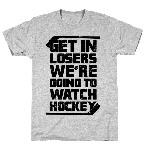 Get In Losers We're Going to Watch Hockey Mens T-Shirt