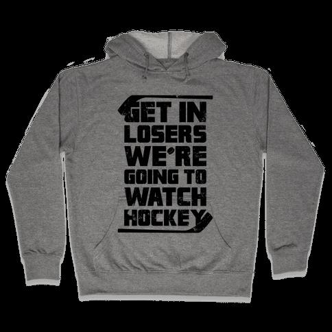 Get In Losers We're Going to Watch Hockey Hooded Sweatshirt