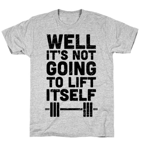 It's Not Going To Lift Itself T-Shirt