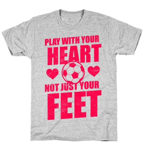 Play With Your Heart Not Just Your Feet T-Shirt