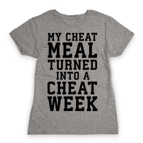 My Cheat Meal Turned Into A Cheat Week Womens T-Shirt