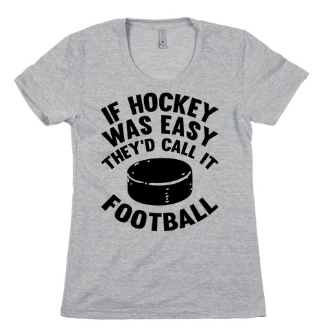 If Hockey Was Easy They'd Call It Football Womens T-Shirt