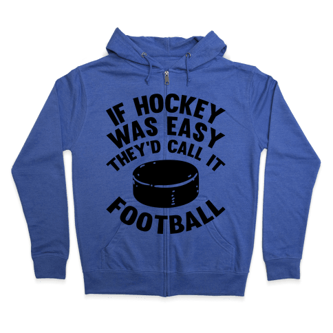 If Hockey Was Easy They'd Call It Football Zip Hoodie
