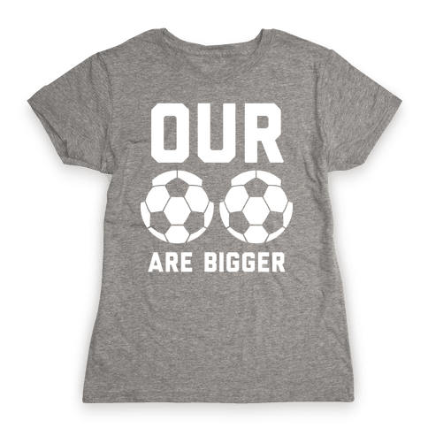 Our Soccer Balls Are Bigger Womens T-Shirt
