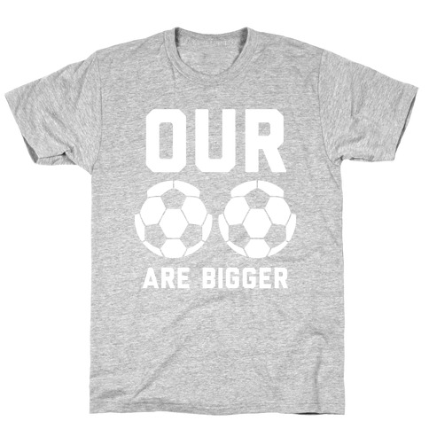 Our Soccer Balls Are Bigger T-Shirt