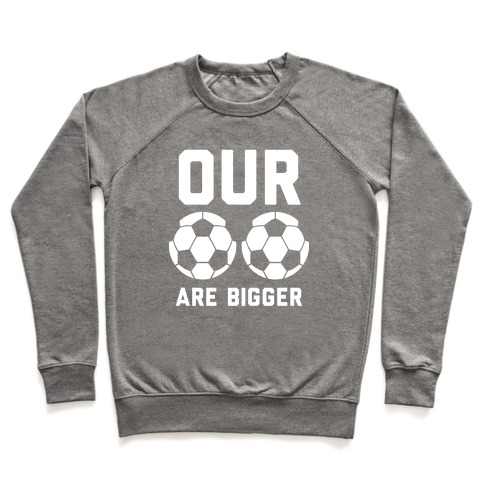 Our Soccer Balls Are Bigger Pullover