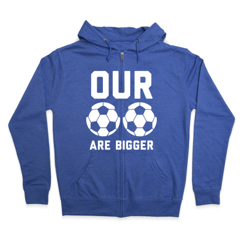Our Soccer Balls Are Bigger Zip Hoodie