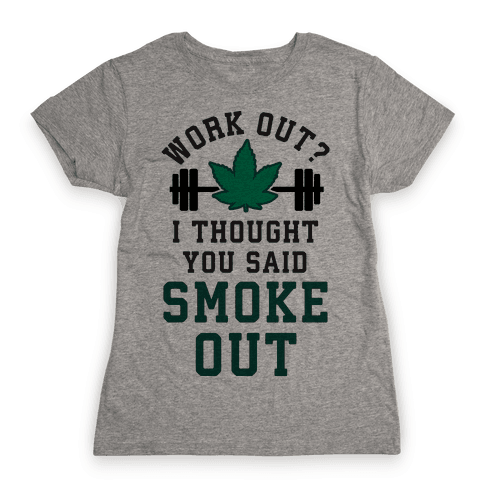Work Out? I Thought You Said Smoke Out Womens T-Shirt