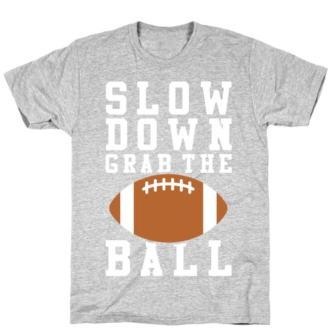 Slow Down Grab The Ball T-Shirt