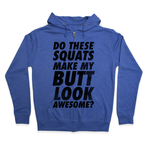 Do These Squats Make My Butt Look Awesome? Zip Hoodie