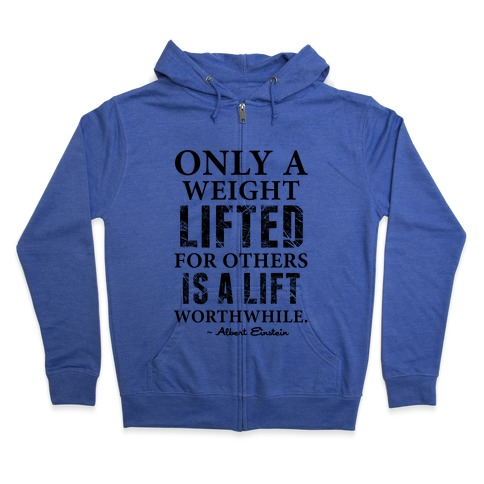 Only a Weight Lifted for Others is a Lift Worthwhile (Einstein Quote) Zip Hoodie