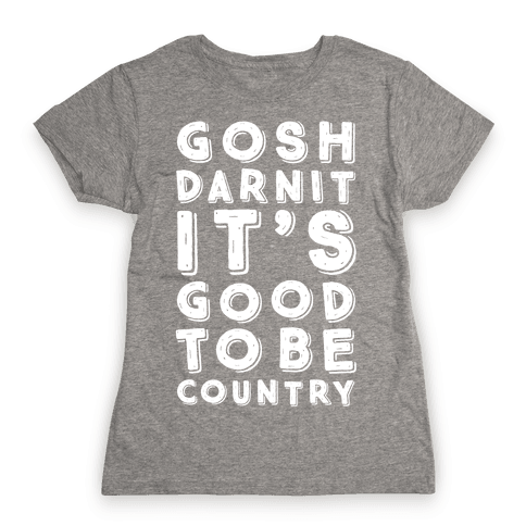 Gosh Darnit It's Good To Be Country Womens T-Shirt