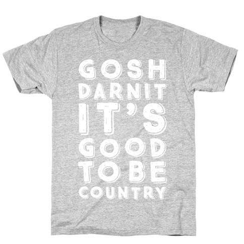 Gosh Darnit It's Good To Be Country T-Shirt