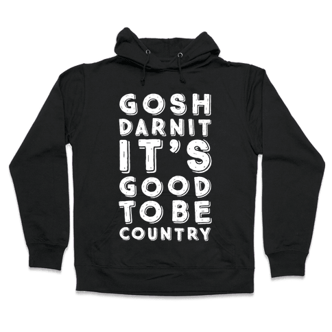 Gosh Darnit It's Good To Be Country Hooded Sweatshirt