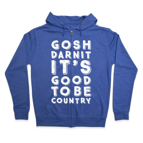 Gosh Darnit It's Good To Be Country Zip Hoodie