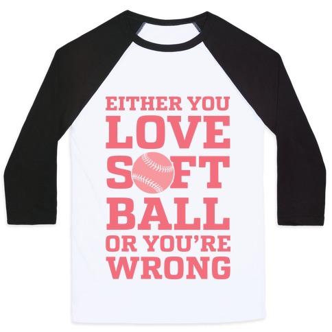 Either You Love Softball Or You're Wrong Baseball Tee