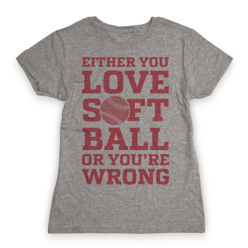 Either You Love Softball Or You're Wrong Womens T-Shirt