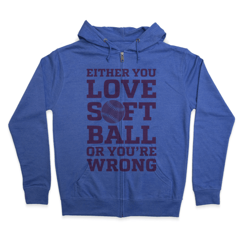 Either You Love Softball Or You're Wrong Zip Hoodie