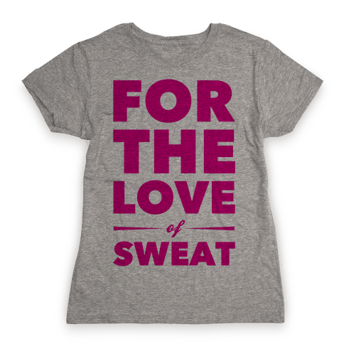 For The Love Of Sweat Womens T-Shirt