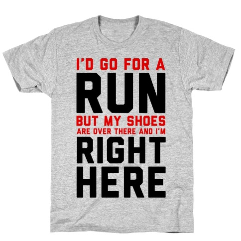 I'd Go For a Run But My Shoes Are Over There And I'm Right Here T-Shirt