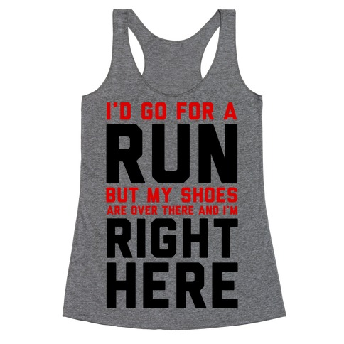 I'd Go For a Run But My Shoes Are Over There And I'm Right Here Racerback Tank Top
