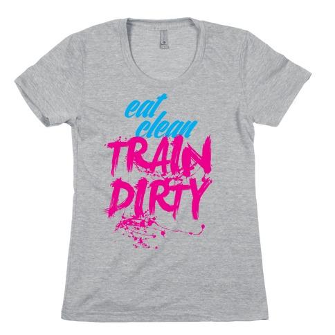 Eat Clean, Train Dirty Womens T-Shirt