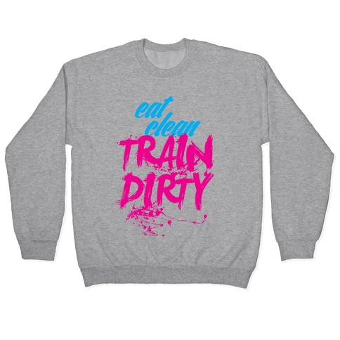 Eat Clean, Train Dirty Pullover