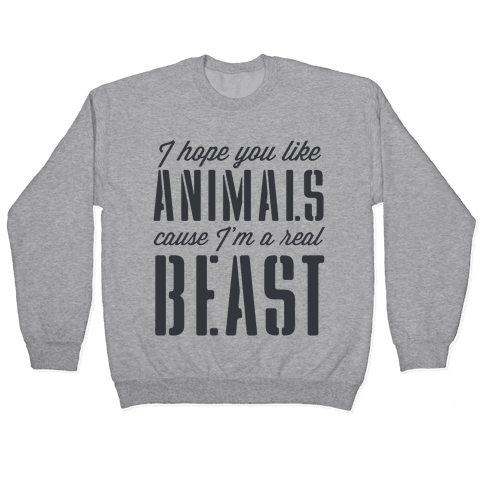 I Hope You Like Animals, cause I'm a Real Beast Pullover