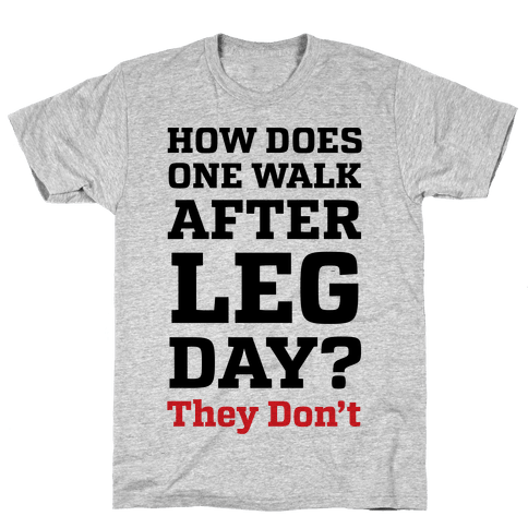 How Does One Walk After Leg Day? They Don't Mens T-Shirt
