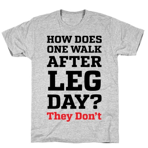 How Does One Walk After Leg Day? They Don't T-Shirt