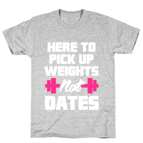 Here To Pick Up Weights Not Dates Mens T-Shirt