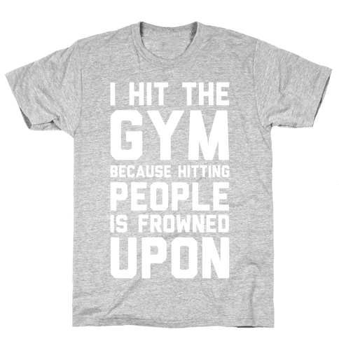 I Hit The Gym Because Hitting People Is Frowned Upon Mens T-Shirt