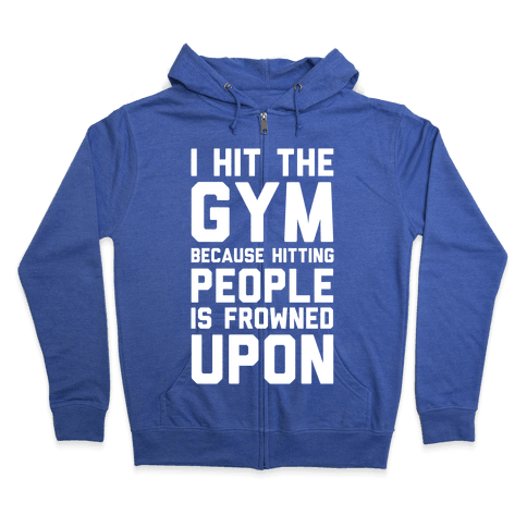 I Hit The Gym Because Hitting People Is Frowned Upon Zip Hoodie