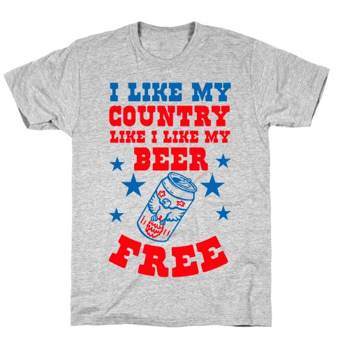 I Like My Country Like I Like My Beer. FREE. T-Shirt