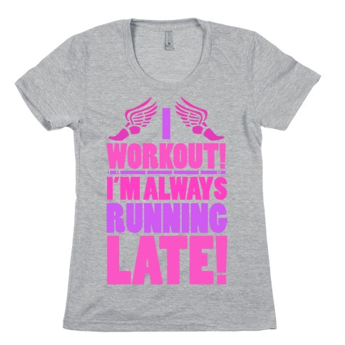 I Workout! I'm Always Running Late! Womens T-Shirt