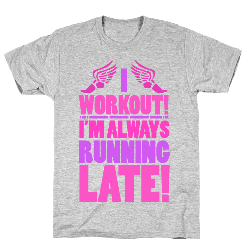 I Workout! I'm Always Running Late! Mens T-Shirt