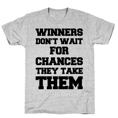 Winners Don't Wait For Chances They Take Them T-Shirt