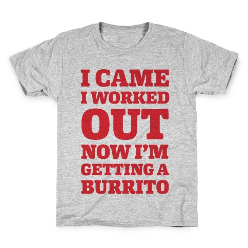 I Came I Worked Out Now I'm Getting A Burrito Kids T-Shirt