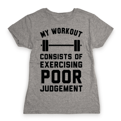 My Workout Consists of Exercising Poor Judgement Womens T-Shirt