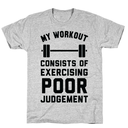 My Workout Consists of Exercising Poor Judgement T-Shirt