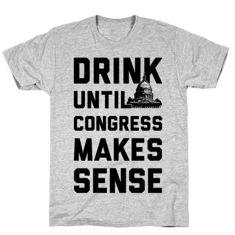 Drink Until Congress Makes Sense T-Shirt