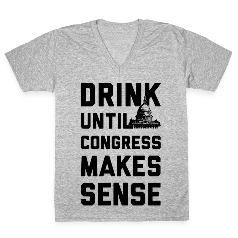 Drink Until Congress Makes Sense V-Neck Tee Shirt