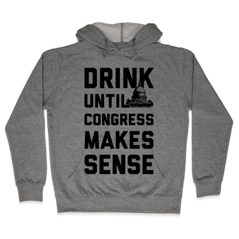 Drink Until Congress Makes Sense Hooded Sweatshirt