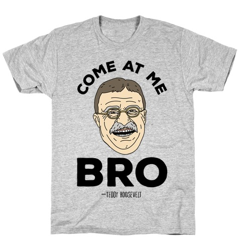 Come At Me Bro - Teddy Roosevelt T-Shirt