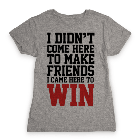 I Didn't Come Here To Make Friends, I Came Here To Win Womens T-Shirt