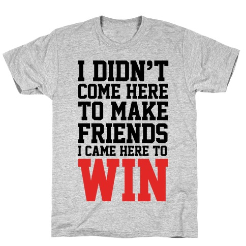 I Didn't Come Here To Make Friends, I Came Here To Win T-Shirt