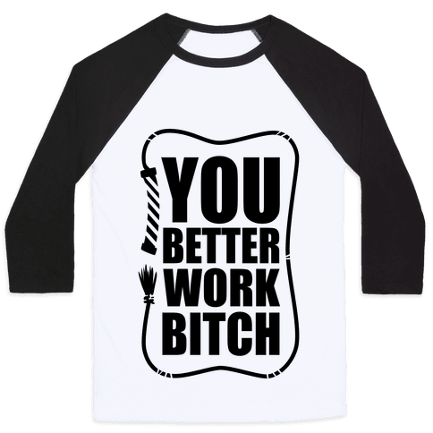 You Better Work, Bitch! Baseball Tee