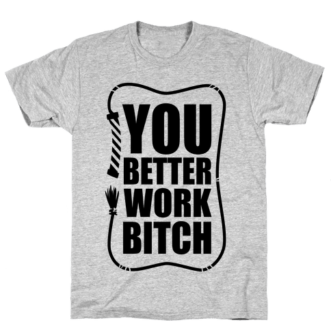 You Better Work, Bitch! Mens T-Shirt