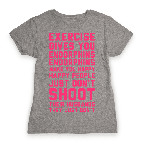Exercise Gives You Endorphins Womens T-Shirt