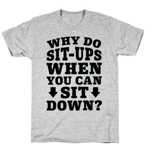 Why Do Sit-Ups When You Can Sit Down? Mens T-Shirt